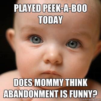 played peekaboo today does mommy think abandonment is funn - Serious Baby