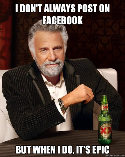 i dont always post on facebook but when i do its epic - Dos Equis man