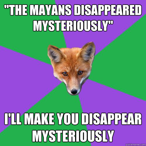the mayans disappeared mysteriously ill make you disappea - Anthropology Major Fox