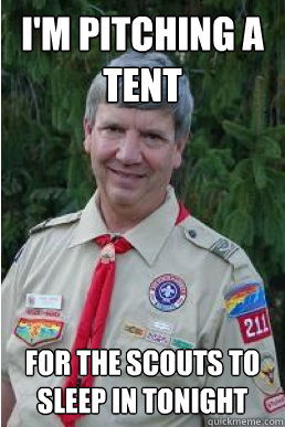 im pitching a tent for the scouts to sleep in tonight  - Harmless Scout Leader