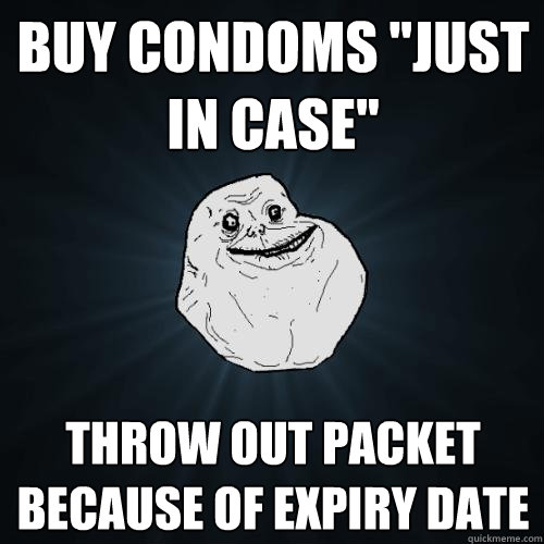 buy condoms just in case throw out packet because of expir - Forever Alone