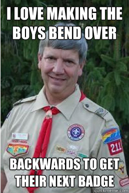 i love making the boys bend over backwards to get their next - Harmless Scout Leader