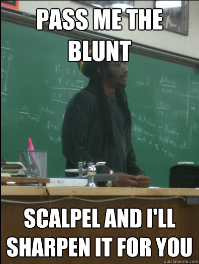 pass me the blunt scalpel and ill sharpen it for you - Rasta Science Teacher