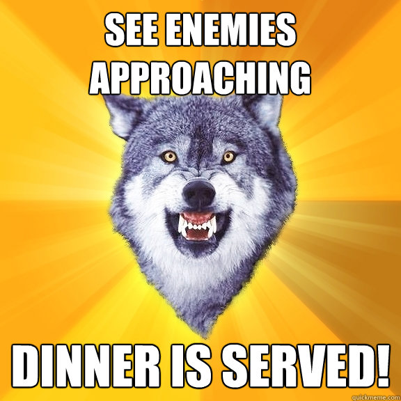see enemies approaching dinner is served - Courage Wolf
