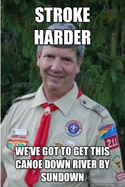 stroke harder weve got to get this canoe down river by sund - Harmless Scout Leader