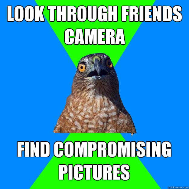 look through friends camera find compromising pictures - Hawkward