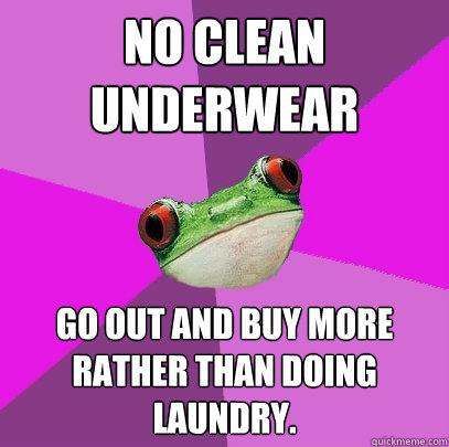 no clean underwear go out and buy more rather than doing lau - Foul Bachelorette Frog
