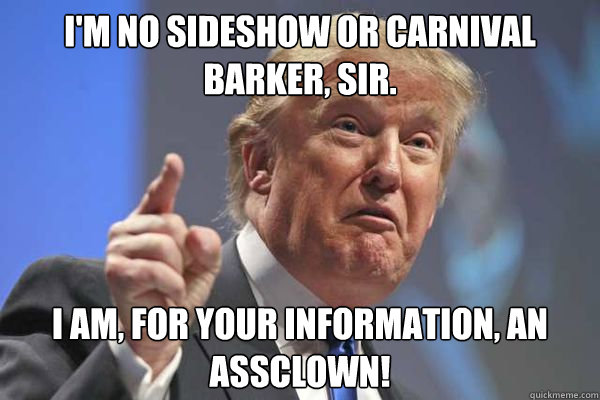 im no sideshow or carnival barker sir i am for your info - Trump Bloviations