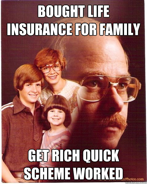 bought life insurance for family get rich quick scheme worke - Vengeance Dad
