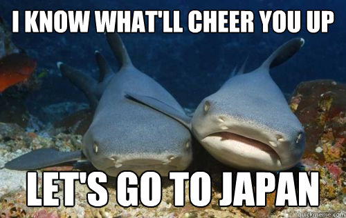 i know whatll cheer you up lets go to japan - Compassionate Shark Friend