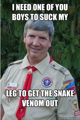 i need one of you boys to suck my leg to get the snake veno - Harmless Scout Leader