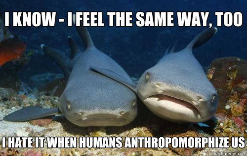 i know i feel the same way too i hate it when humans anth - Compassionate Shark Friend