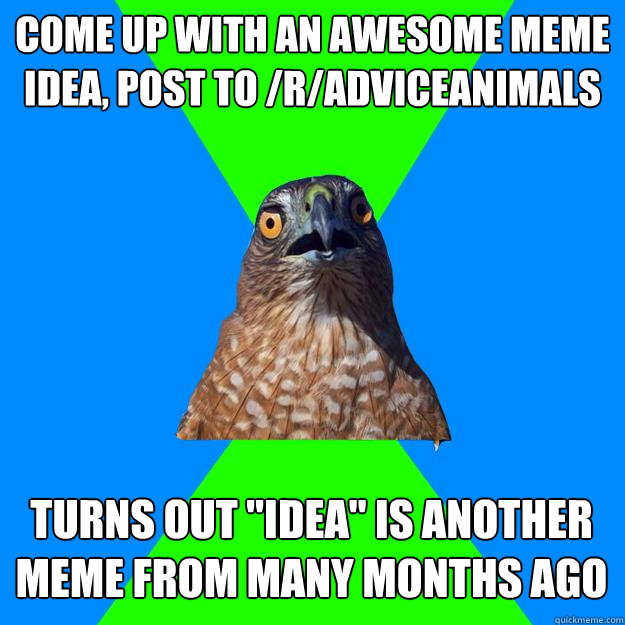 come up with an awesome meme idea post to radviceanimals  - Hawkward