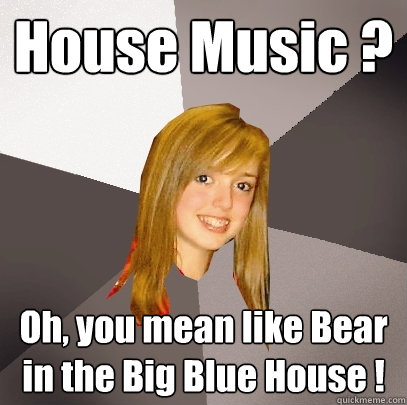 House music oh you mean like bear in the big blue house for House music meaning