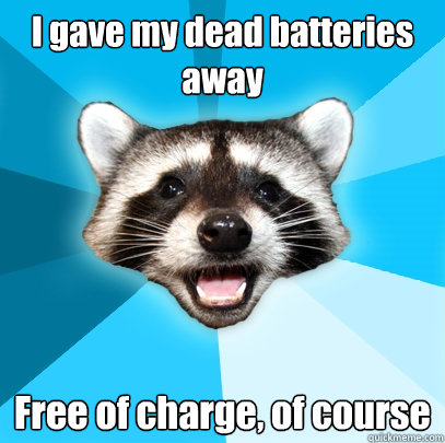i gave my dead batteries away free of charge of course - Lame Pun Coon