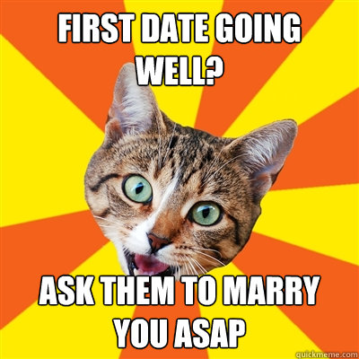 first date going well ask them to marry you asap - Bad Advice Cat