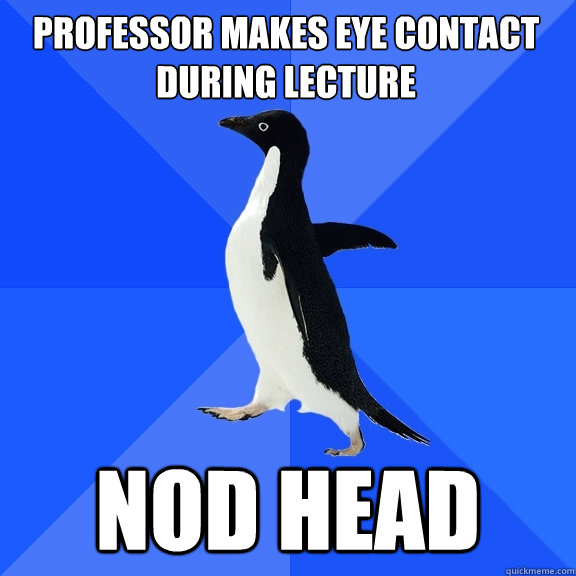 professor makes eye contact during lecture nod head - Socially Awkward Penguin
