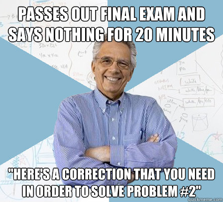 passes out final exam and says nothing for 20 minutes here - Engineering Professor