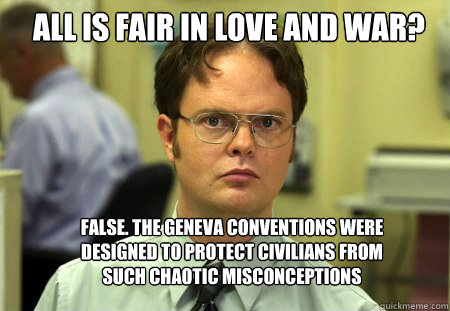 all is fair in love and war false the geneva conventions w - Schrute