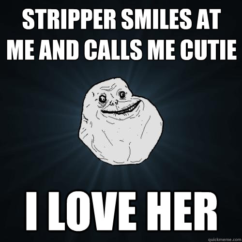 stripper smiles at me and calls me cutie i love her - Forever Alone