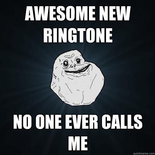 awesome new ringtone no one ever calls me - Forever Alone