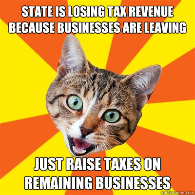 state is losing tax revenue because businesses are leaving j - Bad Advice Cat