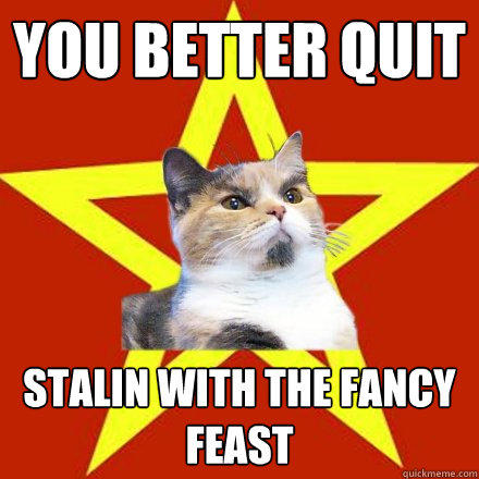 you better quit stalin with the fancy feast - Lenin Cat
