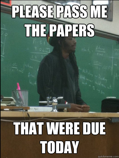 please pass me the papers that were due today - Rasta Science Teacher