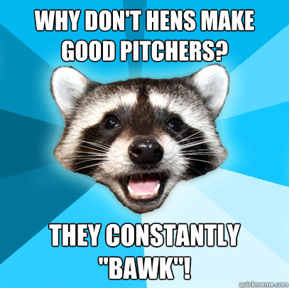 why dont hens make good pitchers they constantly bawk - Lame Pun Coon