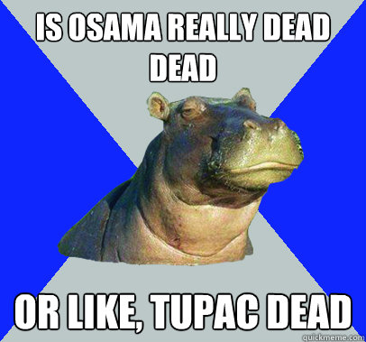 is osama really dead dead or like tupac dead - Skeptical Hippo