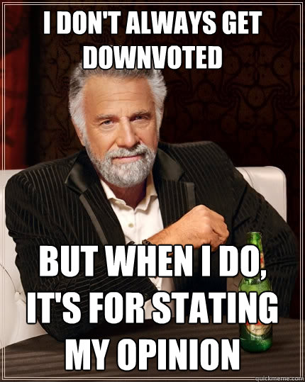 i dont always get downvoted but when i do its for stating - The Most Interesting Man In The World