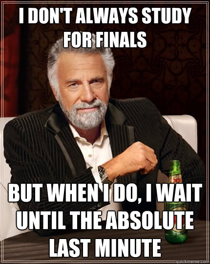 i dont always study for finals but when i do i wait until  - The Most Interesting Man In The World