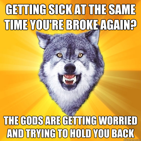 getting sick at the same time youre broke again the gods a - Courage Wolf