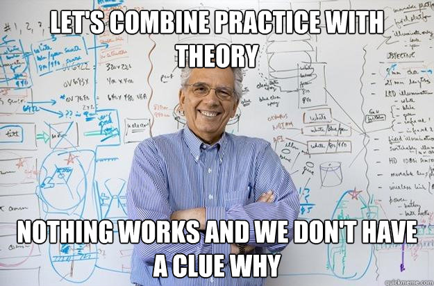lets combine practice with theory nothing works and we don - Engineering Professor