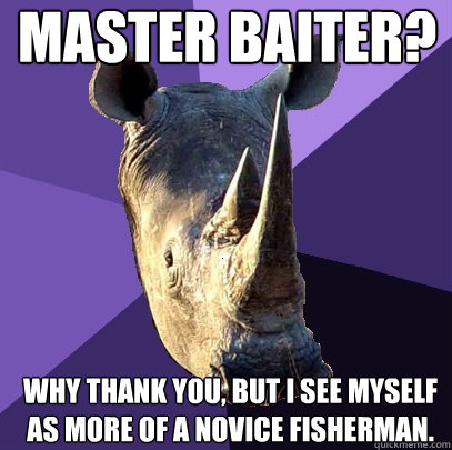 master baiter why thank you but i see myself as more of a  - Sexually Oblivious Rhino