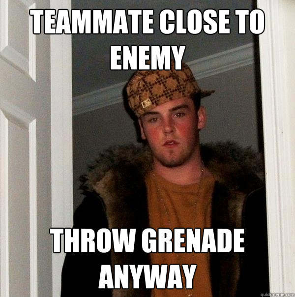 teammate close to enemy throw grenade anyway - Scumbag Steve
