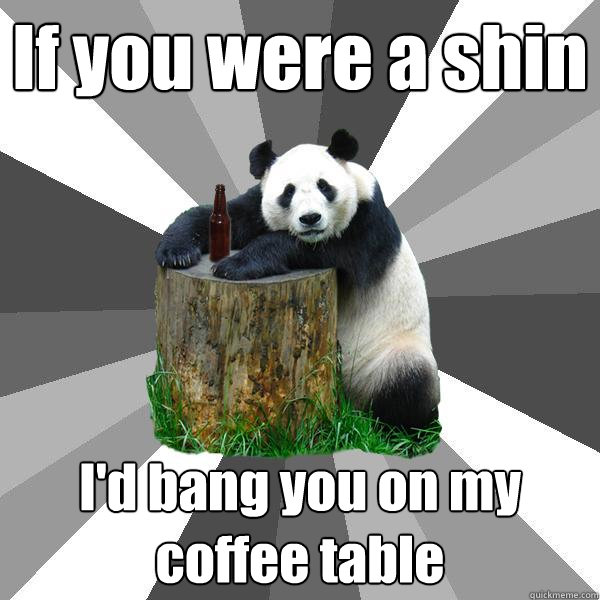 if you were a shin id bang you on my coffee table - Pickup-Line Panda