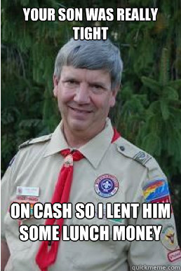 your son was really tight on cash so i lent him some lunch m - Harmless Scout Leader