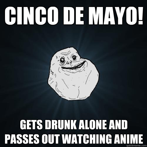 cinco de mayo gets drunk alone and passes out watching anim - Forever Alone