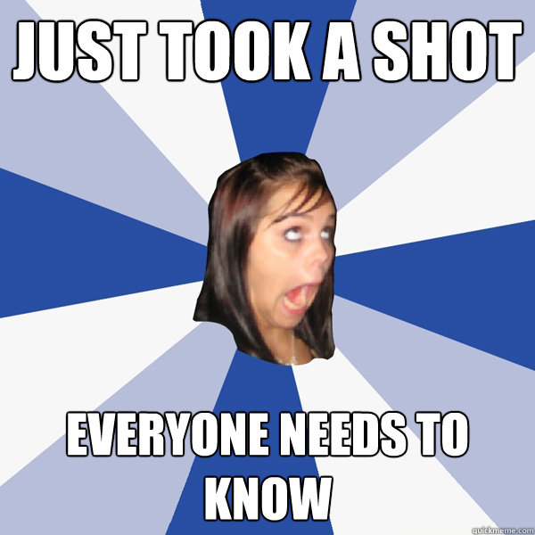 just took a shot everyone needs to know - Annoying Facebook Girl