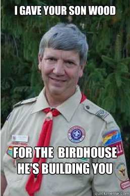 i gave your son wood for the birdhouse hes building you - Harmless Scout Leader