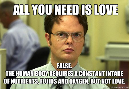 all you need is love false the human body requires a cons - Schrute