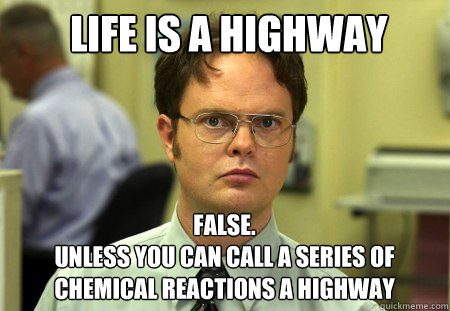 life is a highway false unless you can call a series of c - Schrute