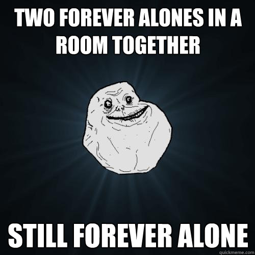 two forever alones in a room together still forever alone - Forever Alone