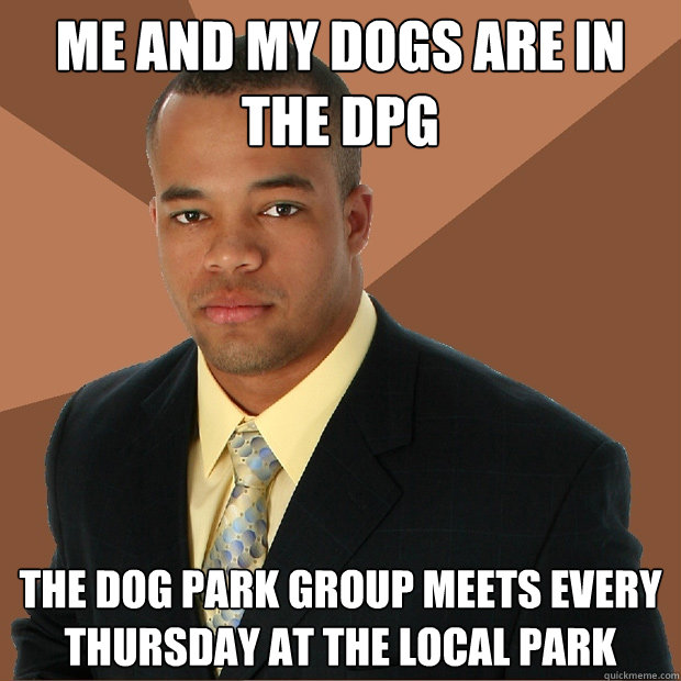 me and my dogs are in the dpg the dog park group meets every - Successful Black Man