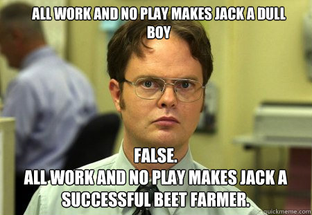 all work and no play makes jack a dull boy false all work - Schrute
