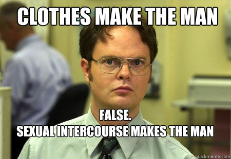clothes make the man false sexual intercourse makes the m - Schrute