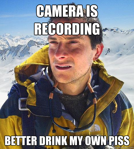 camera is recording better drink my own piss - Bear Grylls