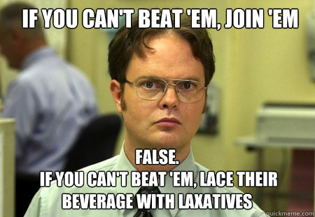 if you cant beat em join em false if you cant beat  - Schrute