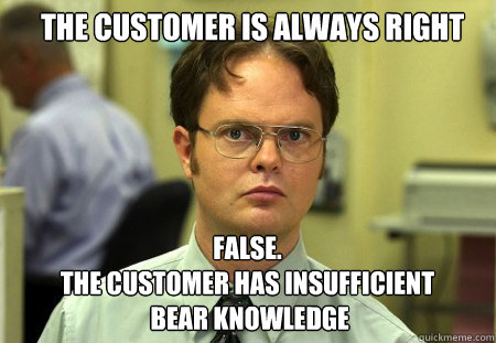 the customer is always right false the customer has insuf - Schrute